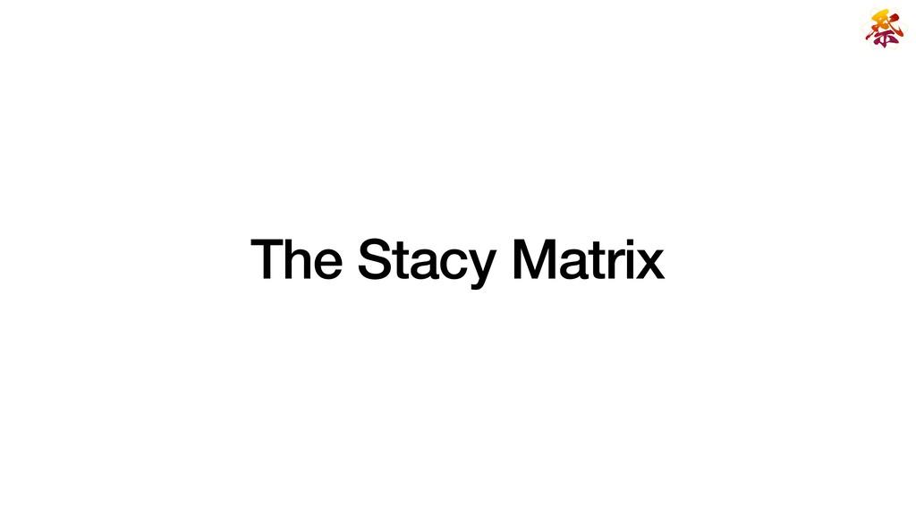 The Stacy Matrix
