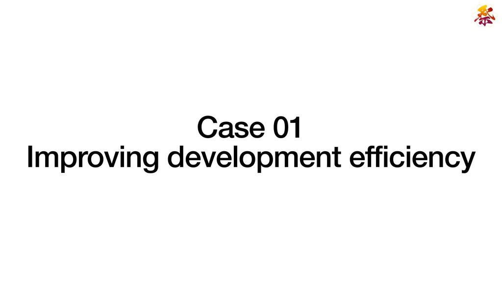 Case 01   Improving development efficiency