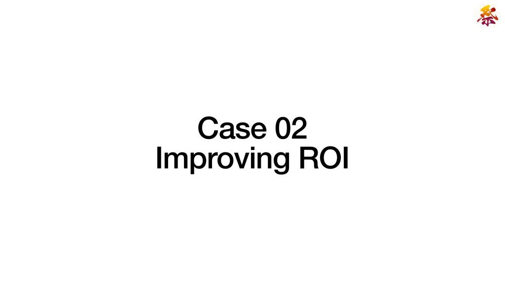 Case 02   Improving ROI