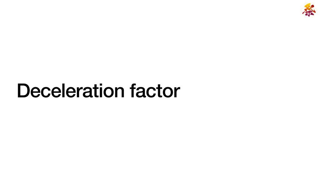 Deceleration factor