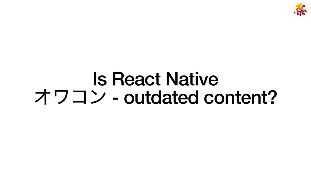 Is React Native   Φϫίϯ - outdated content?