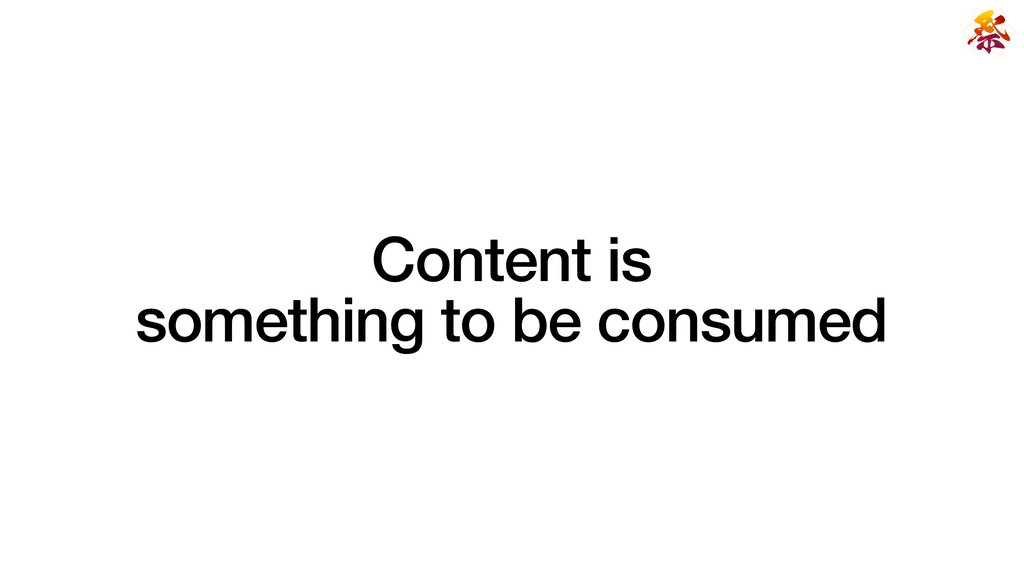 Content is   something to be consumed