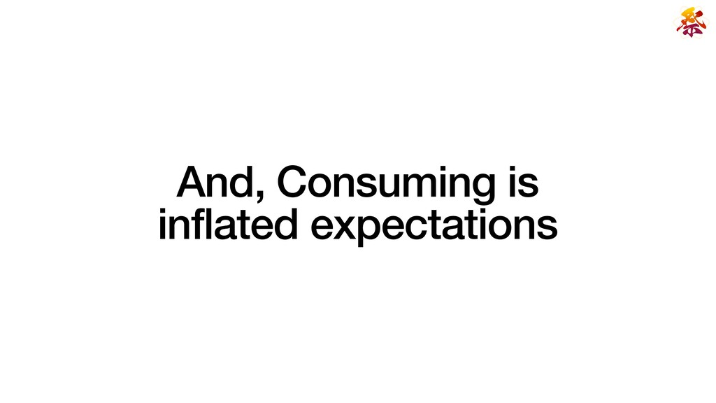 And, Consuming is   inflated expectations