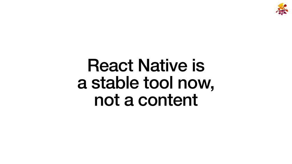 React Native is   a stable tool now,   not a co...