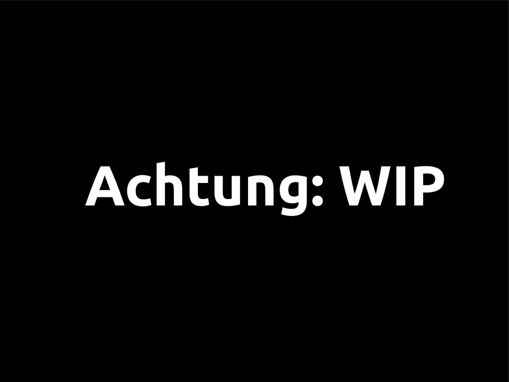 Achtung: WIP