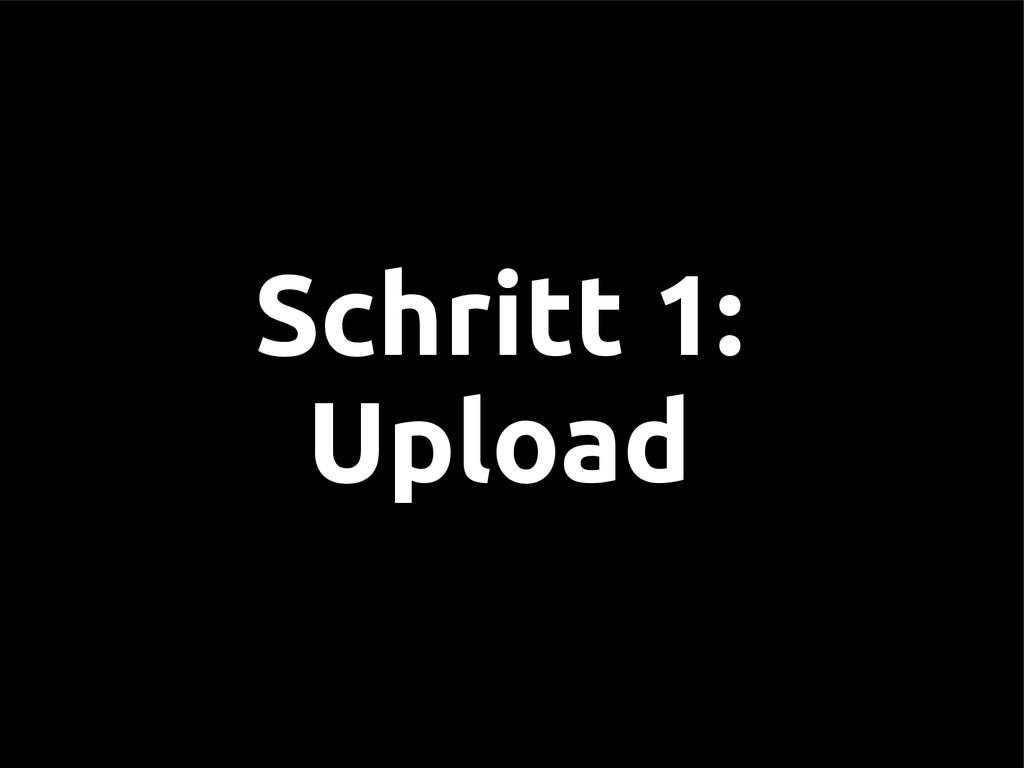 Schritt 1: Upload