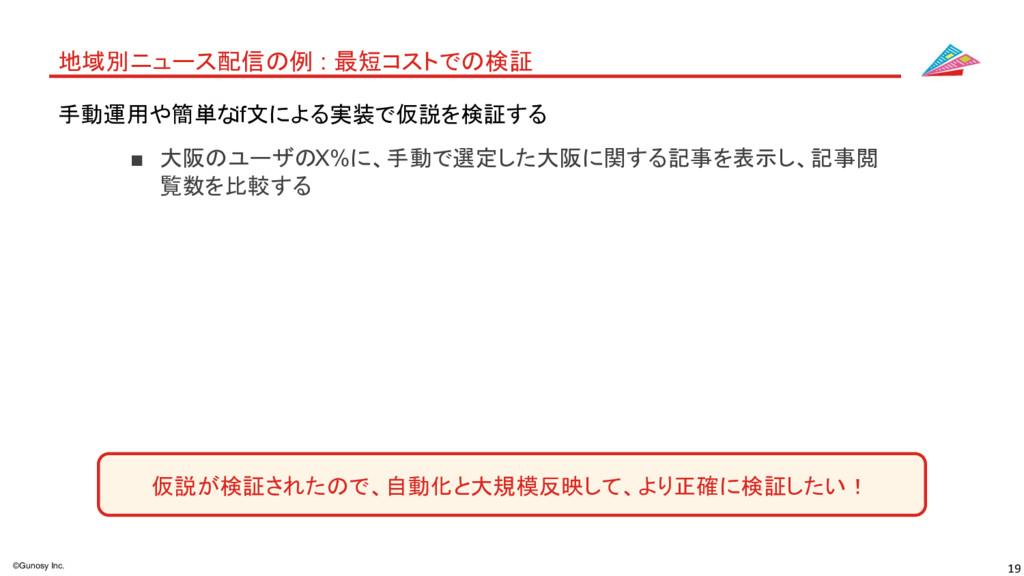 19 ©Gunosy Inc. 地域別ニュース配信の例 : 最短コストでの検証 ■ 大阪のユー...