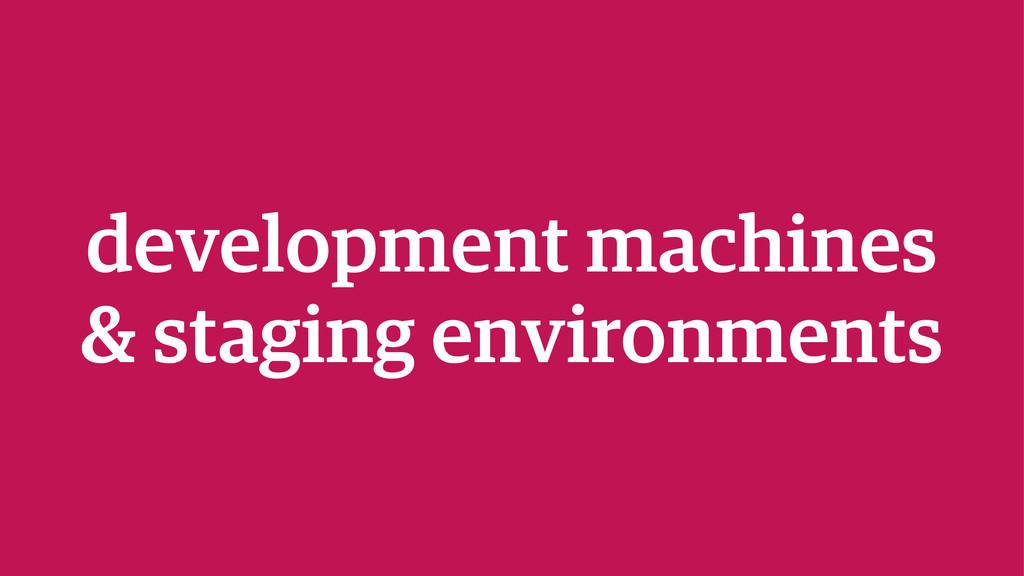 development machines & staging environments