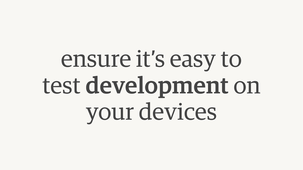 ensure it's easy to  test development on your ...