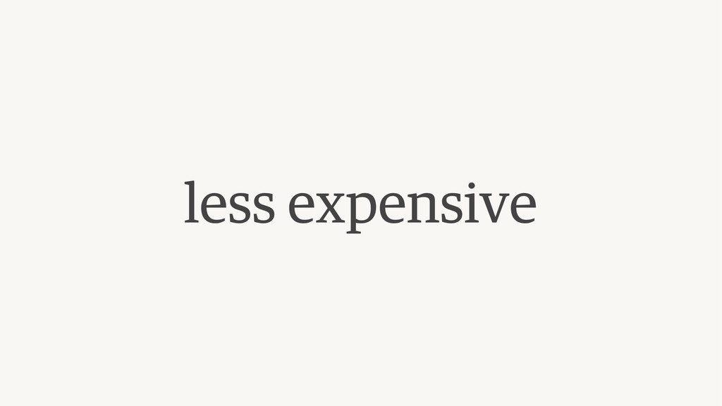 less expensive