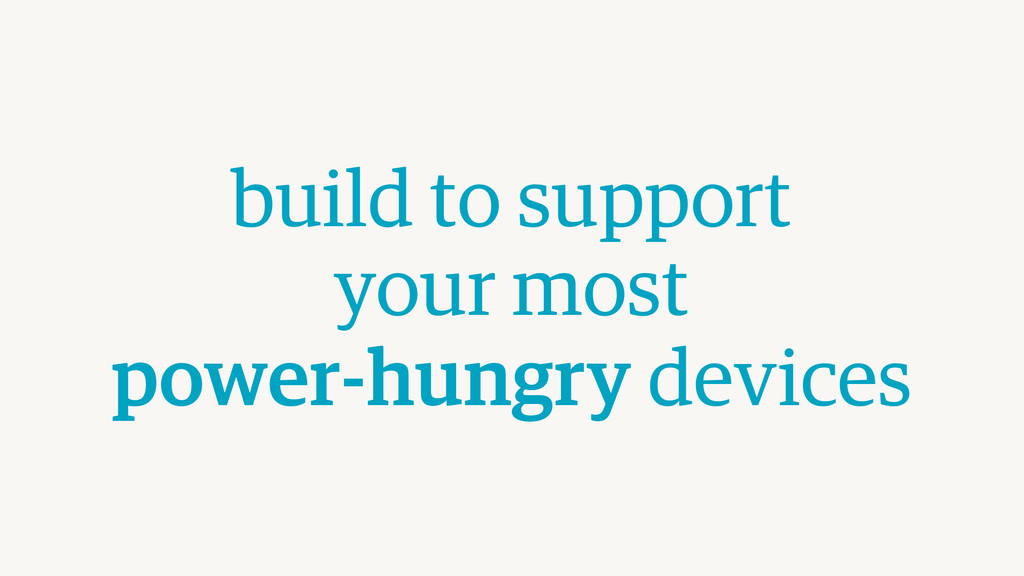 build to support  your most  power-hungry dev...