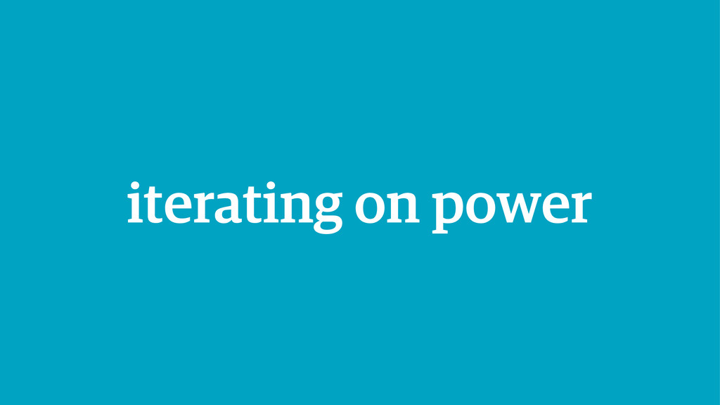 iterating on power