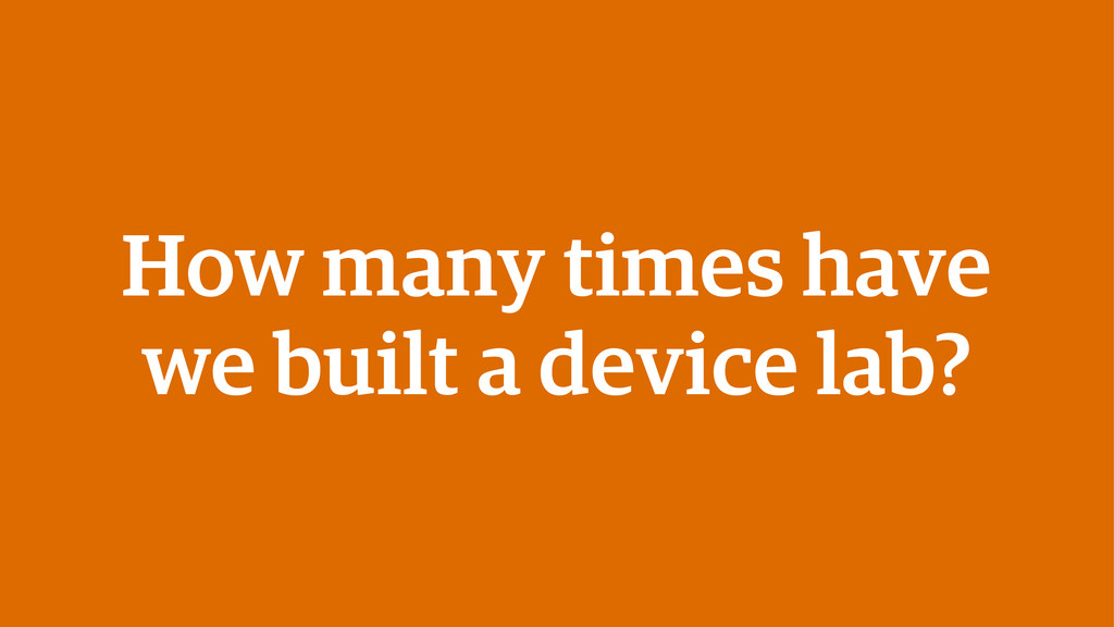 How many times have we built a device lab?