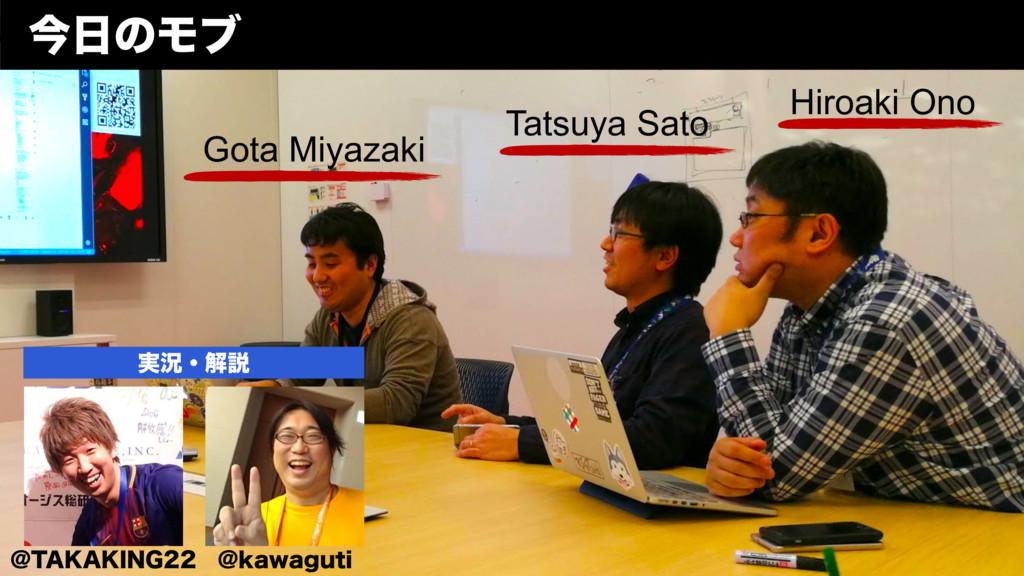 ࠓͷϞϒ Gota Miyazaki Tatsuya Sato Hiroaki Ono !5...