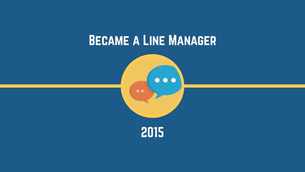 2015 Became a Line Manager