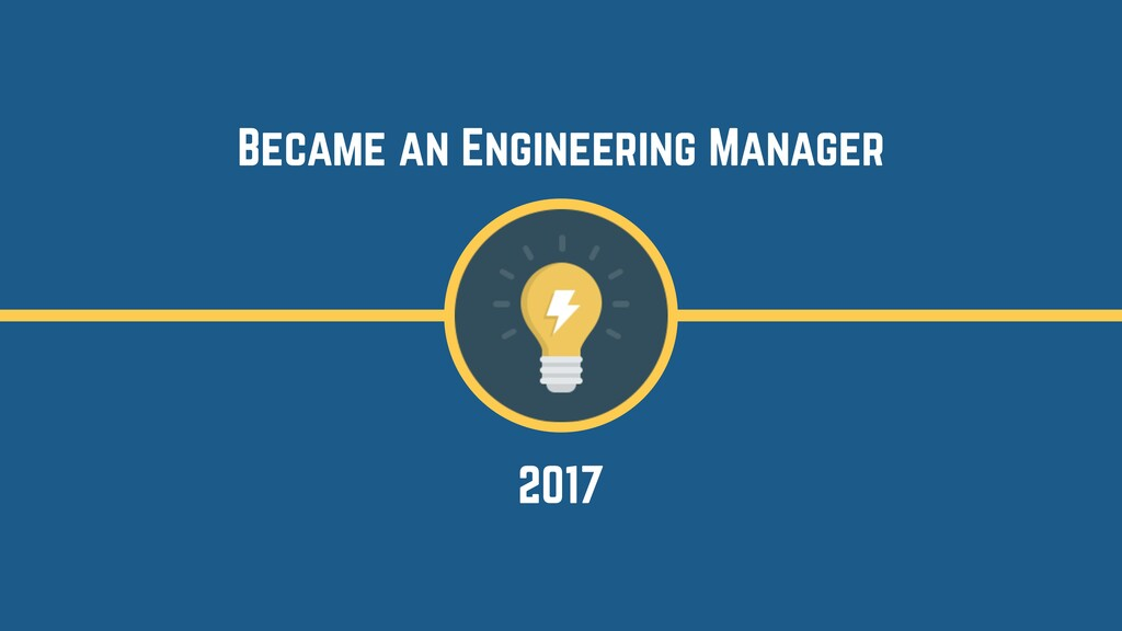 2017 Became an Engineering Manager