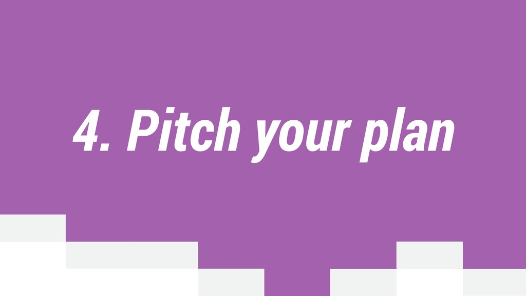 4. Pitch your plan