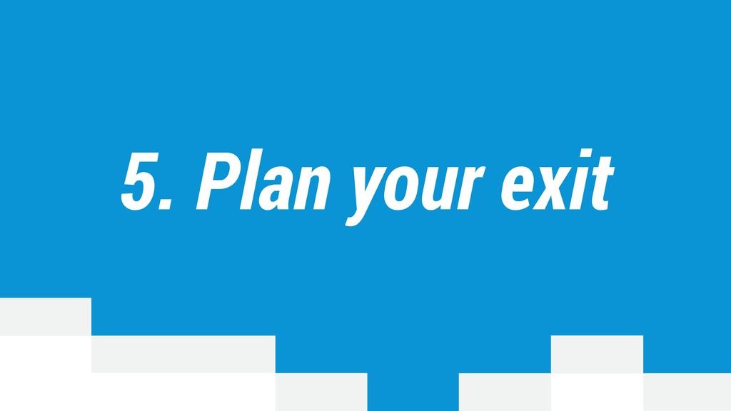 5. Plan your exit