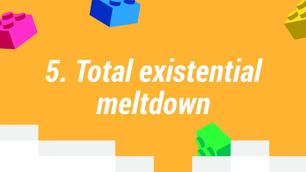 5. Total existential meltdown