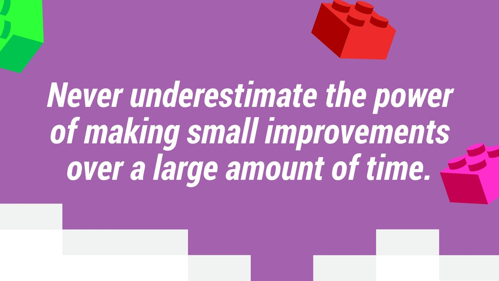 Never underestimate the power of making small i...