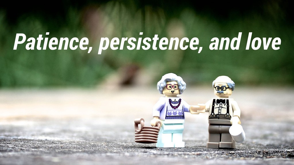 Patience, persistence, and love