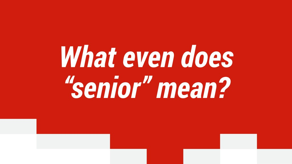 "What even does ""senior"" mean?"