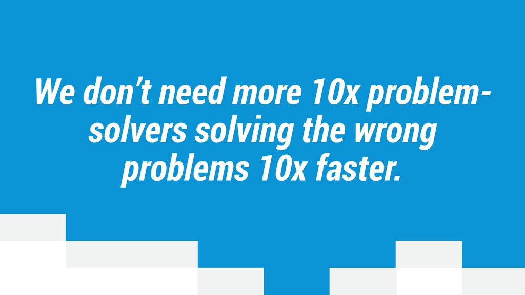 We don't need more 10x problem- solvers solving...