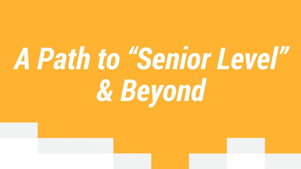 "A Path to ""Senior Level"" & Beyond"