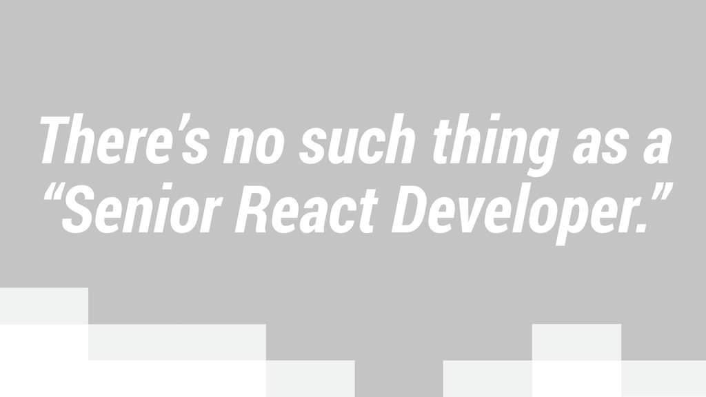 "There's no such thing as a ""Senior React Develo..."