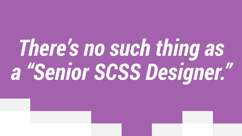 "There's no such thing as a ""Senior SCSS Designe..."