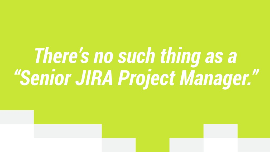 "There's no such thing as a ""Senior JIRA Project..."
