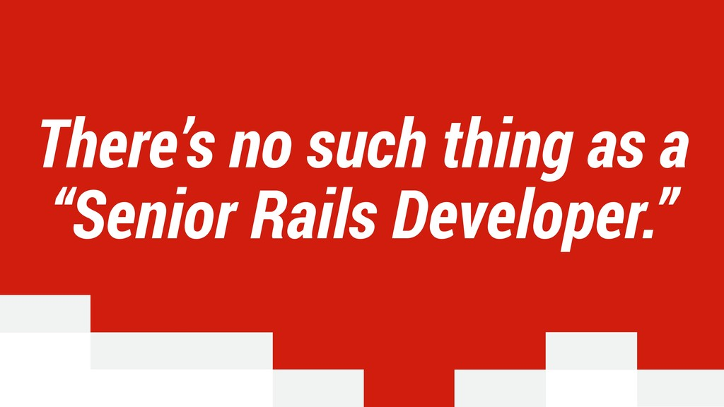 "There's no such thing as a ""Senior Rails Develo..."