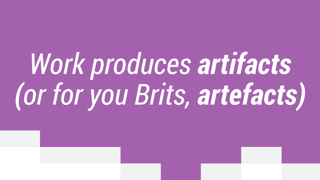 Work produces artifacts (or for you Brits, arte...
