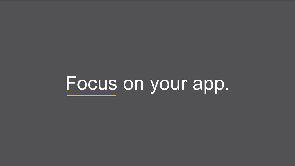 Focus on your app.
