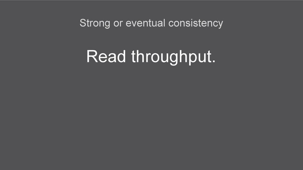 Read throughput. Strong or eventual consistency