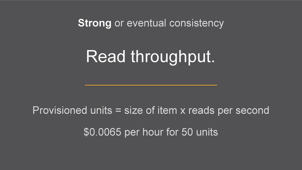 Read throughput. Strong or eventual consistency...