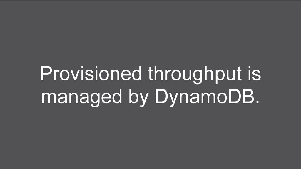 Provisioned throughput is managed by DynamoDB.