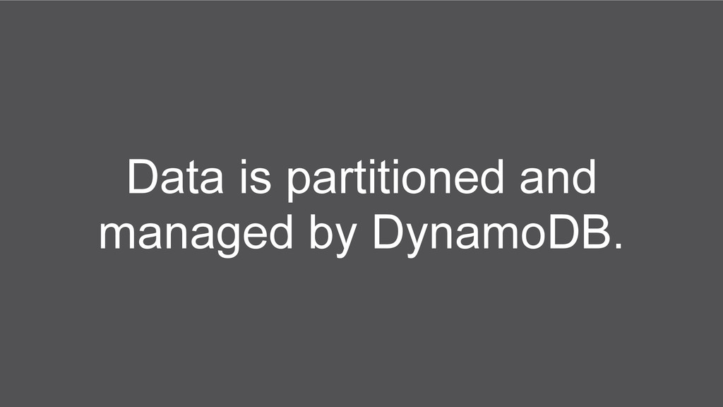 Data is partitioned and managed by DynamoDB.