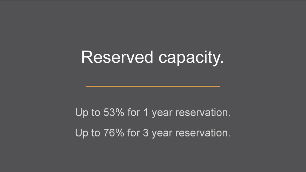 Reserved capacity. Up to 53% for 1 year reserva...