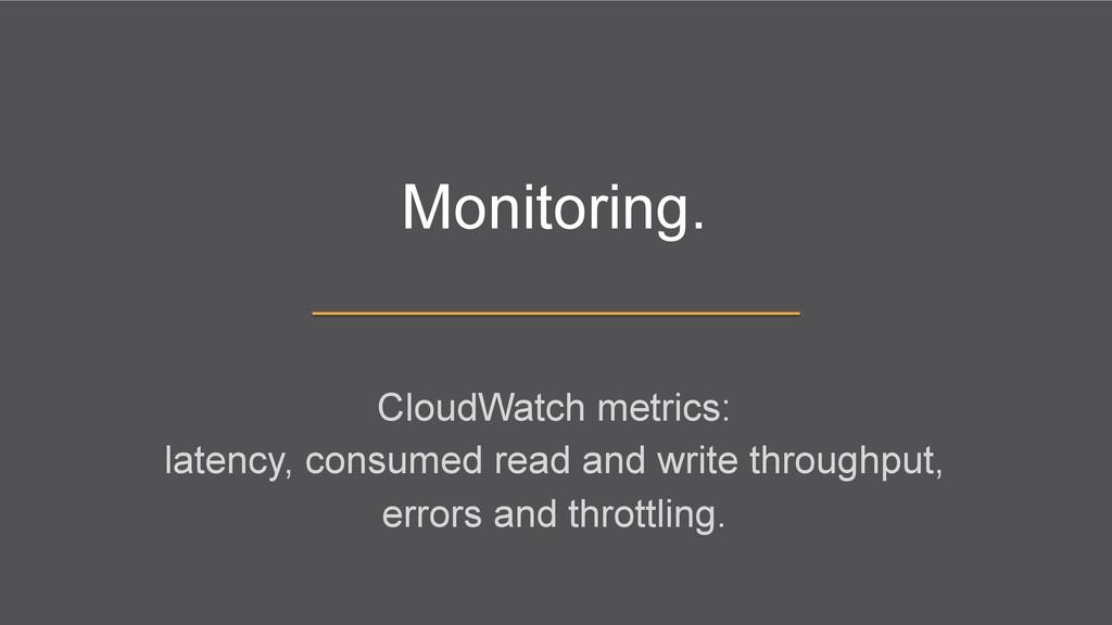 Monitoring. CloudWatch metrics: latency, consum...