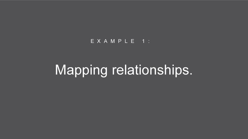 Mapping relationships. E X A M P L E 1 :