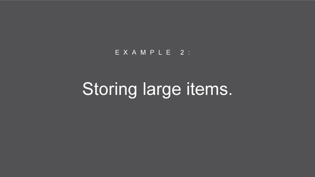 Storing large items. E X A M P L E 2 :