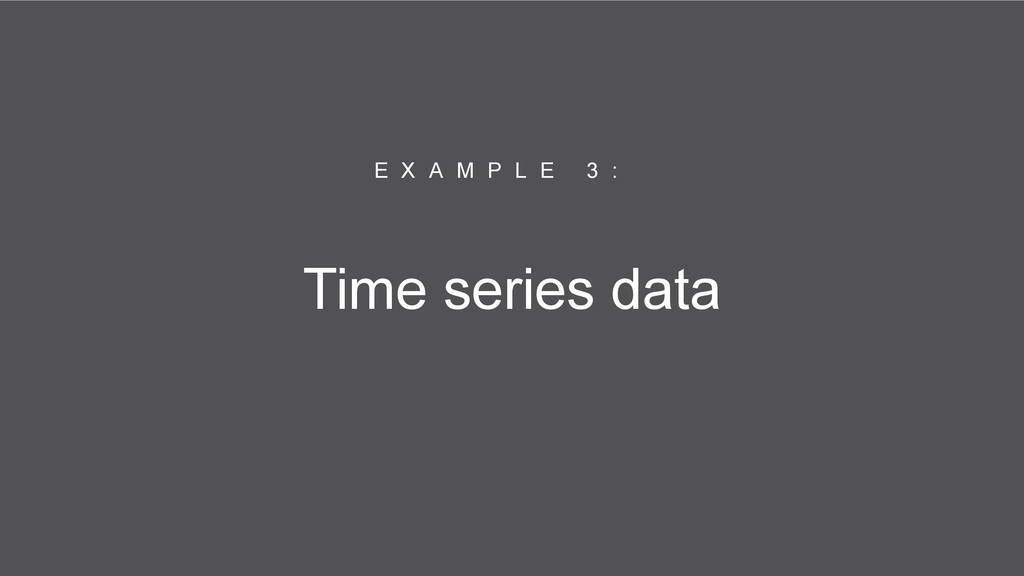 Time series data E X A M P L E 3 :