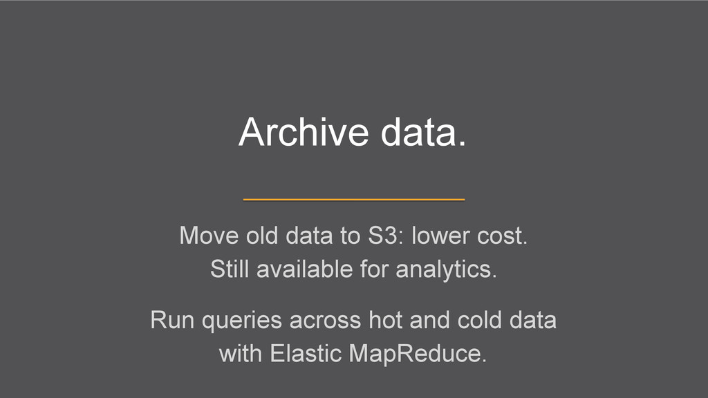 Archive data. Move old data to S3: lower cost. ...