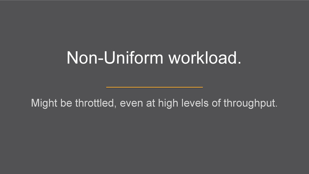 Non-Uniform workload. Might be throttled, even ...