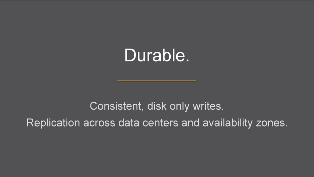 Durable. Consistent, disk only writes. Replicat...