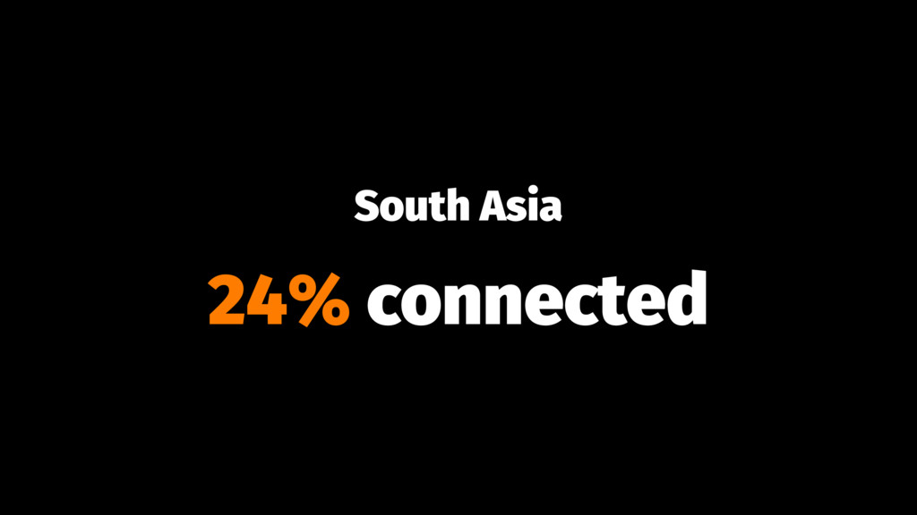 South Asia 24% connected