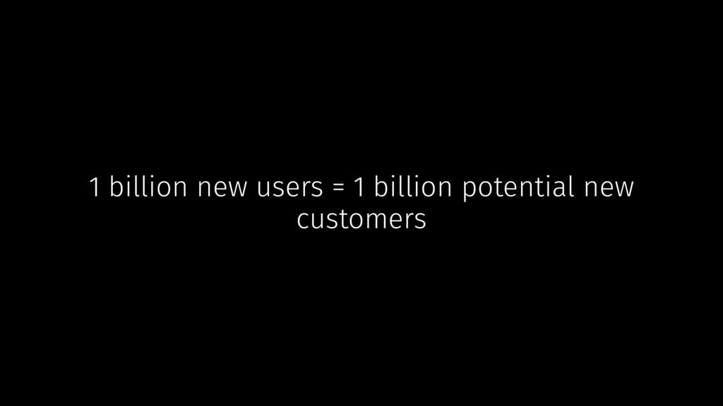 1 billion new users = 1 billion potential new c...
