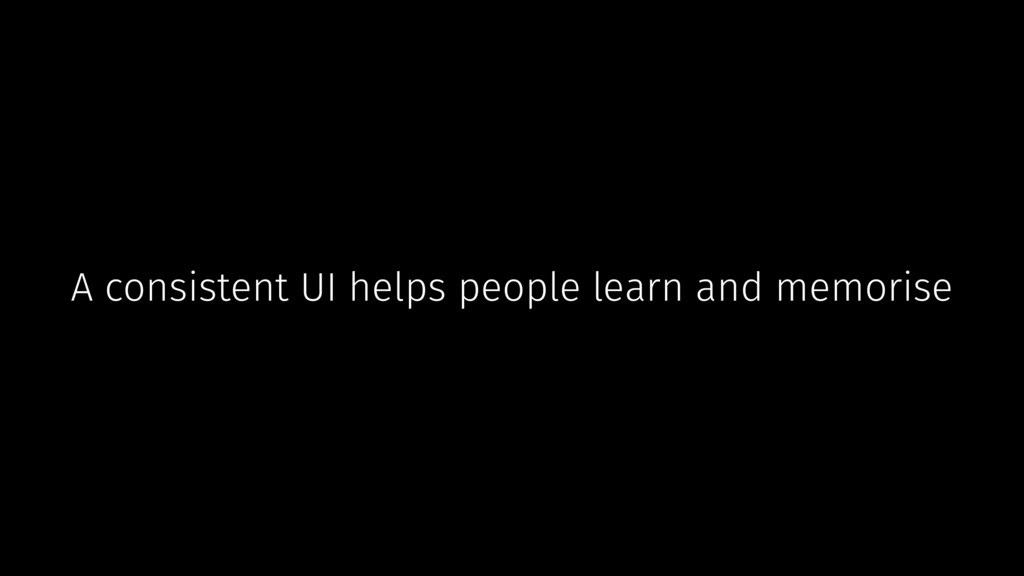 A consistent UI helps people learn and memorise