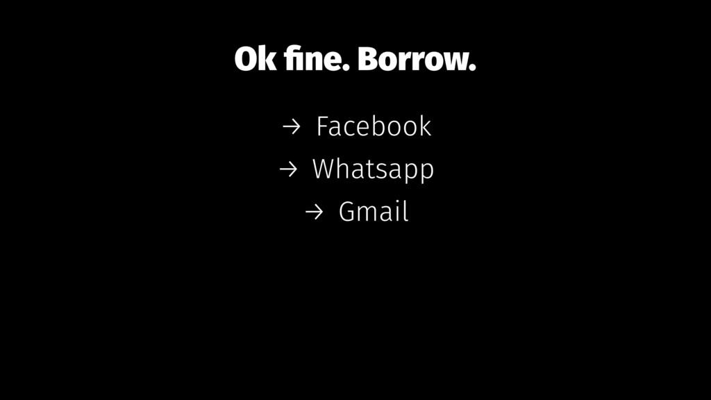 Ok fine. Borrow. → Facebook → Whatsapp → Gmail